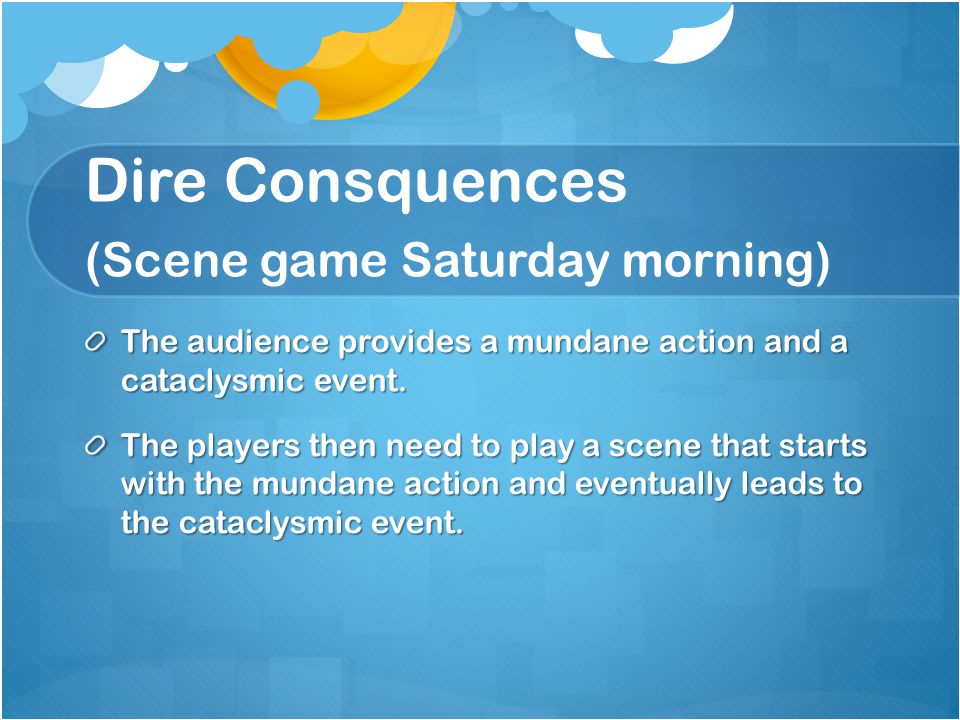 Dire Consquences (Scene game Saturday morning) The audience provides a mundane action and a cataclysmic event.