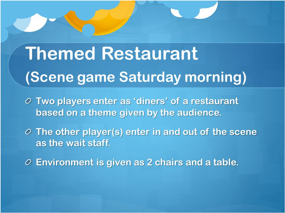 Themed Restaurant (Scene game Saturday morning) Two players enter as 'diners' of a restaurant based on a theme given by the audience.