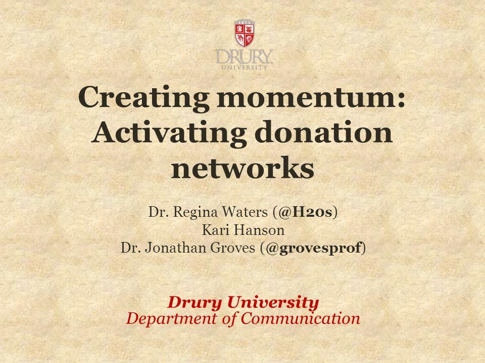 Creating momentum: Activating donation networks Dr. Regina Waters (@H20s) Kari Hanson Dr. Jonathan Groves (@grovesprof) Drury University Department of