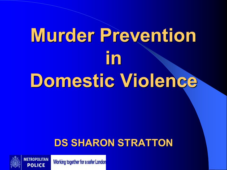 Murder Prevention in Domestic Violence DS SHARON STRATTON Murder Prevention in Domestic Violence DS SHARON STRATTON