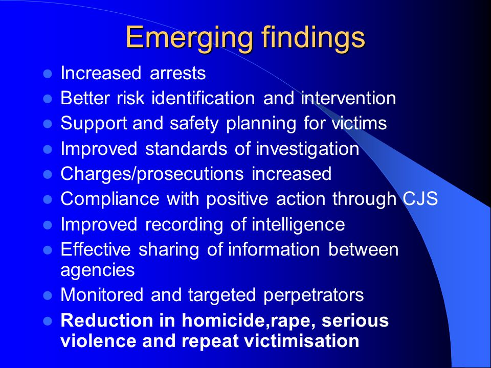 Emerging findings Increased arrests Better risk identification and intervention Support and safety planning for victims Improved standards of investigation Charges/prosecutions increased Compliance with positive action through CJS Improved recording of intelligence Effective sharing of information between agencies Monitored and targeted perpetrators Reduction in homicide,rape, serious violence and repeat victimisation
