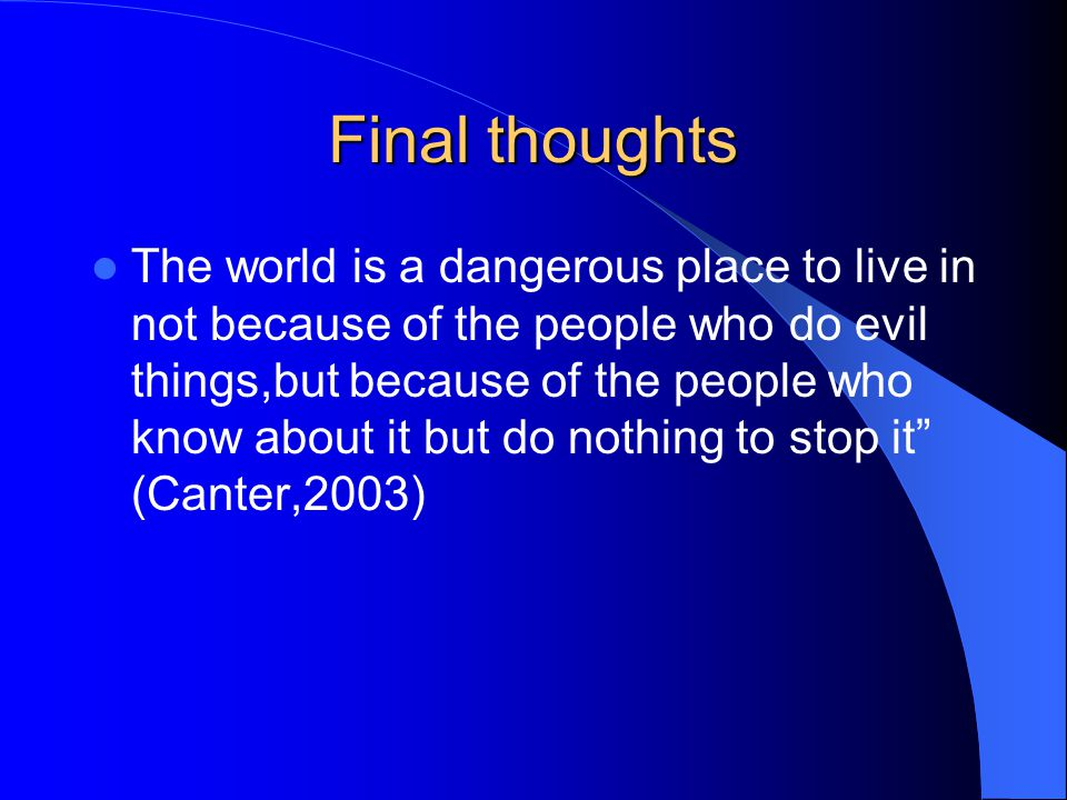 Final thoughts The world is a dangerous place to live in not because of the people who do evil things,but because of the people who know about it but do nothing to stop it (Canter,2003)