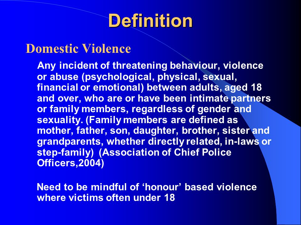 Definition Domestic Violence Any incident of threatening behaviour, violence or abuse (psychological, physical, sexual, financial or emotional) between adults, aged 18 and over, who are or have been intimate partners or family members, regardless of gender and sexuality.