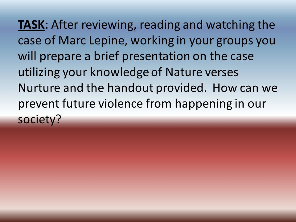 TASK: After reviewing, reading and watching the case of Marc Lepine, working in your groups you will prepare a brief presentation on the case utilizing your knowledge of Nature verses Nurture and the handout provided.