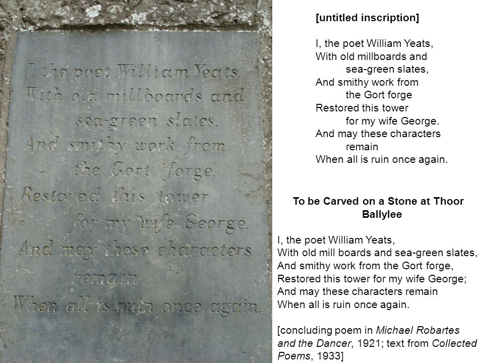[untitled inscription] I, the poet William Yeats, With old millboards and sea-green slates, And smithy work from the Gort forge Restored this tower fo