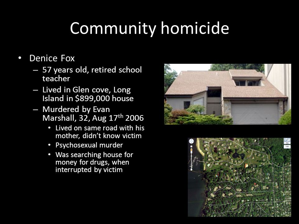Community homicide Denice Fox – 57 years old, retired school teacher – Lived in Glen cove, Long Island in $899,000 house – Murdered by Evan Marshall, 32, Aug 17 th 2006 Lived on same road with his mother, didn't know victim Psychosexual murder Was searching house for money for drugs, when interrupted by victim