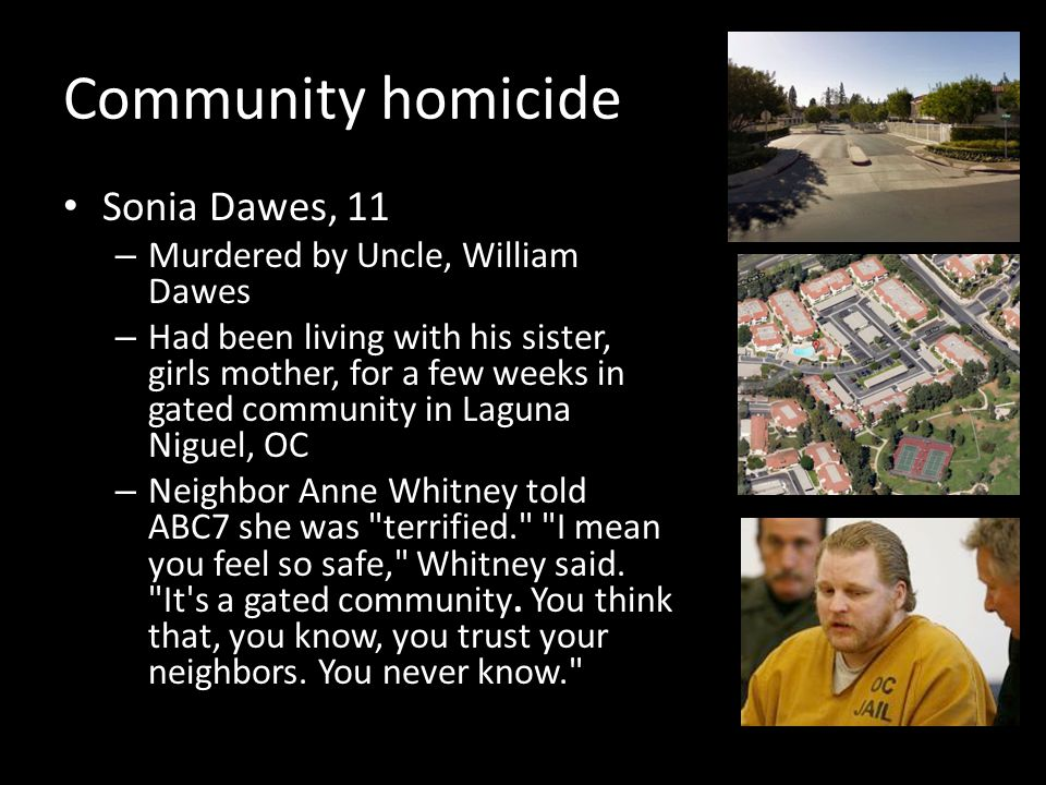 Community homicide Sonia Dawes, 11 – Murdered by Uncle, William Dawes – Had been living with his sister, girls mother, for a few weeks in gated community in Laguna Niguel, OC – Neighbor Anne Whitney told ABC7 she was terrified. I mean you feel so safe, Whitney said.