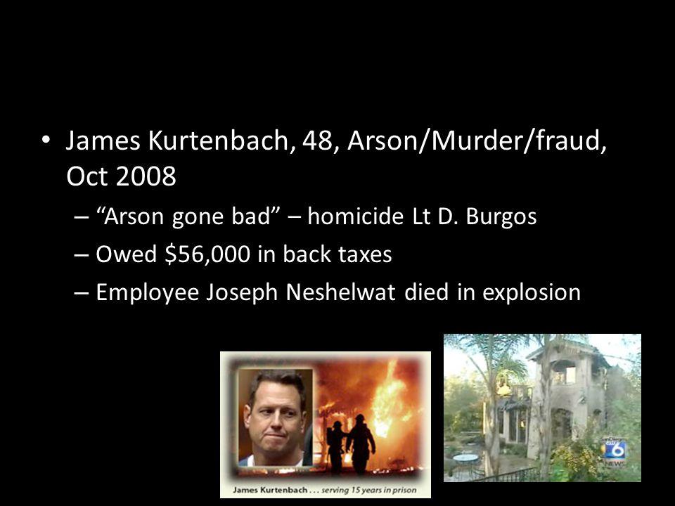 James Kurtenbach, 48, Arson/Murder/fraud, Oct 2008 – Arson gone bad – homicide Lt D.