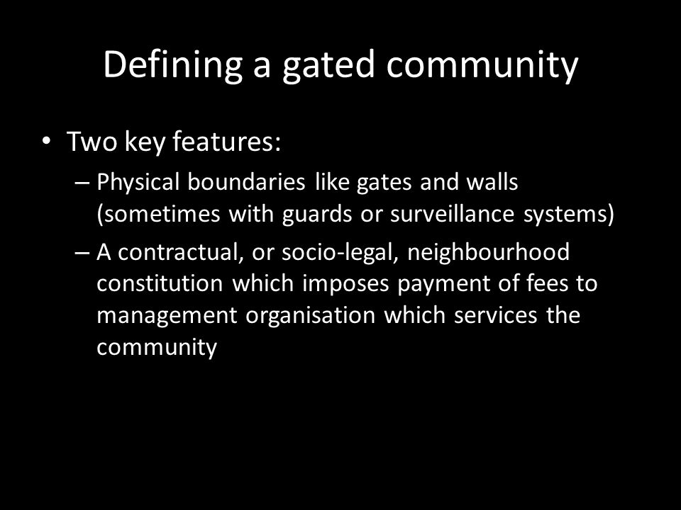 Defining a gated community Two key features: – Physical boundaries like gates and walls (sometimes with guards or surveillance systems) – A contractual, or socio-legal, neighbourhood constitution which imposes payment of fees to management organisation which services the community