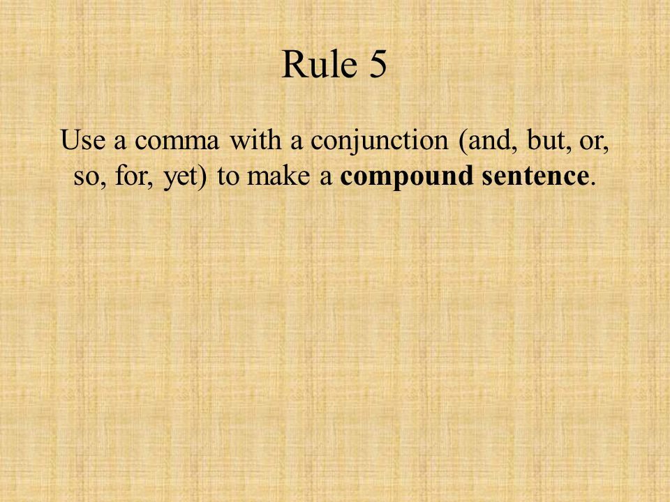 Rule 5 Use a comma with a conjunction (and, but, or, so, for, yet) to make a compound sentence.