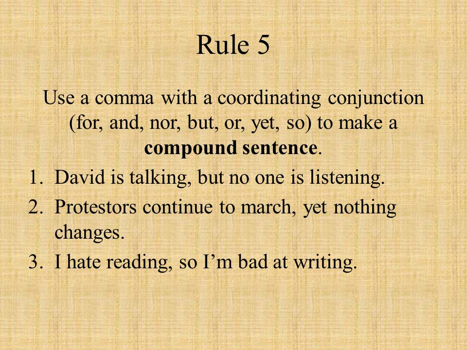 Rule 5 Use a comma with a coordinating conjunction (for, and, nor, but, or, yet, so) to make a compound sentence.