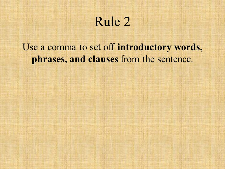 Rule 2 Use a comma to set off introductory words, phrases, and clauses from the sentence.