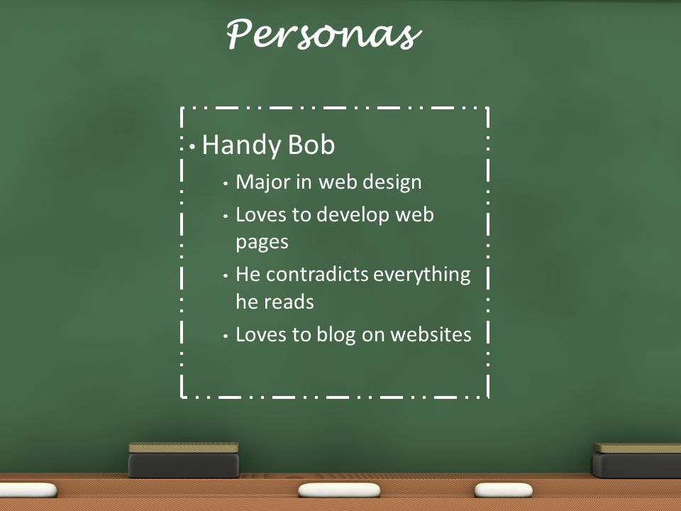 Personas Handy Bob Major in web design Loves to develop web pages He contradicts everything he reads Loves to blog on websites