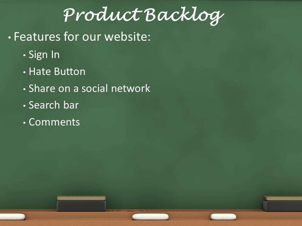 Product Backlog Features for our website: Sign In Hate Button Share on a social network Search bar Comments