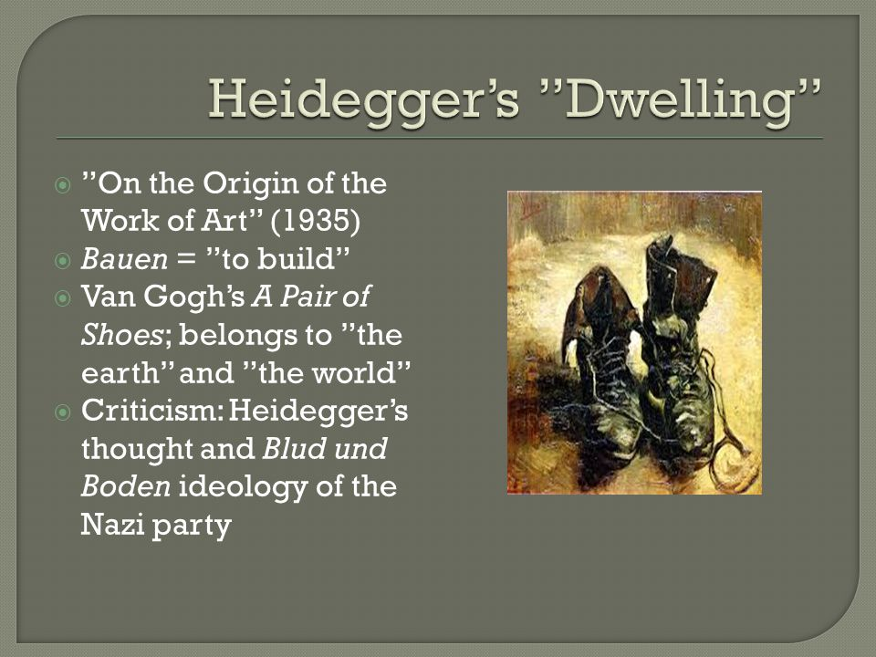  On the Origin of the Work of Art (1935)  Bauen = to build  Van Gogh's A Pair of Shoes; belongs to the earth and the world  Criticism: Heidegger's thought and Blud und Boden ideology of the Nazi party