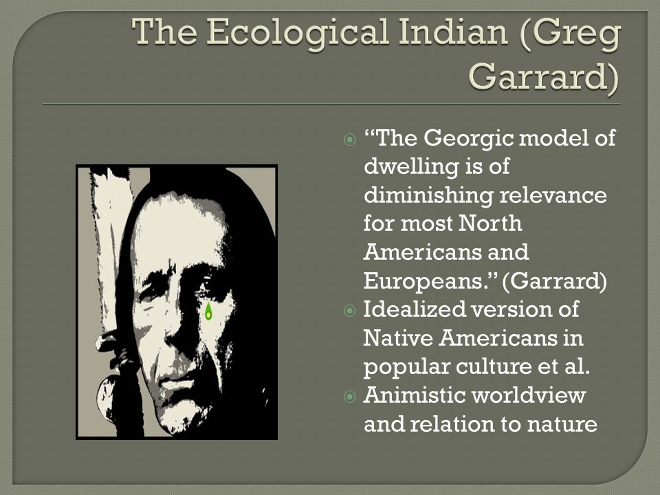  The Georgic model of dwelling is of diminishing relevance for most North Americans and Europeans. (Garrard)  Idealized version of Native Americans in popular culture et al.