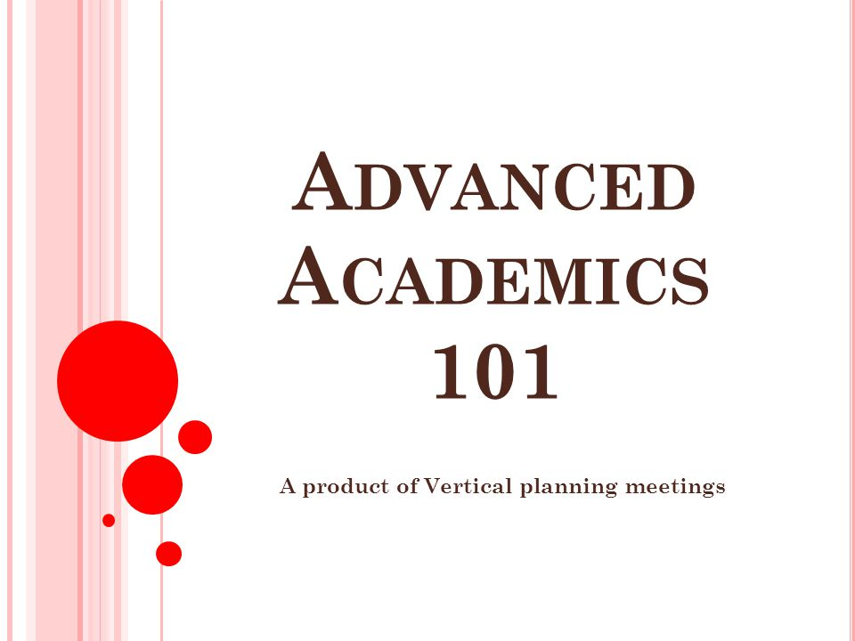 A DVANCED A CADEMICS 101 A product of Vertical planning meetings