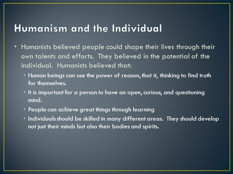 Humanists believed people could shape their lives through their own talents and efforts. They believed in the potential of the individual. Humanists b