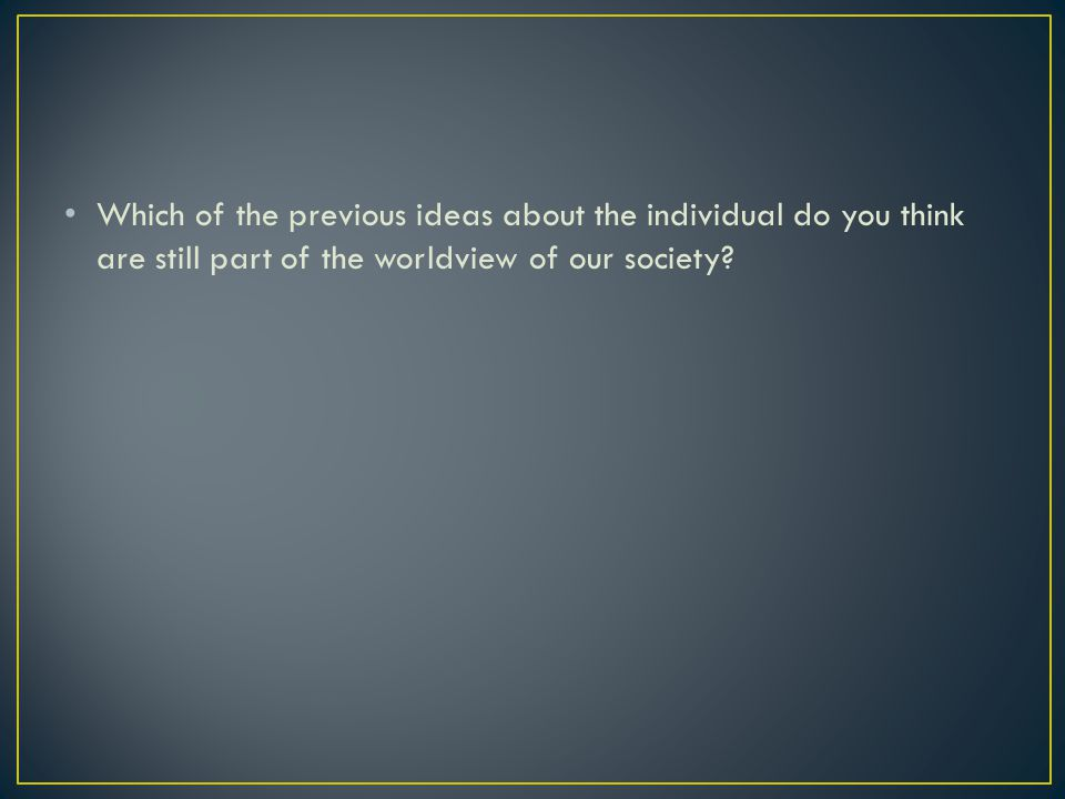 Which of the previous ideas about the individual do you think are still part of the worldview of our society?