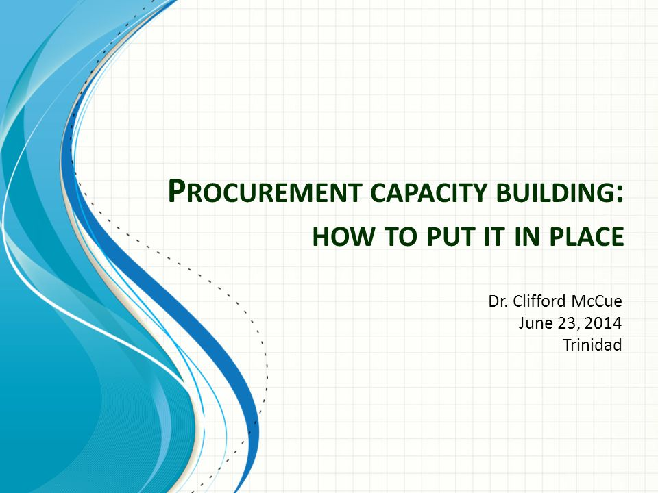 P ROCUREMENT CAPACITY BUILDING : HOW TO PUT IT IN PLACE Dr. Clifford McCue June 23, 2014 Trinidad