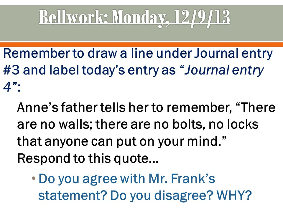 Remember to draw a line under Journal entry #3 and label today's entry as Journal entry 4 : Anne's father tells her to remember, There are no walls; there are no bolts, no locks that anyone can put on your mind. Respond to this quote… Do you agree with Mr.