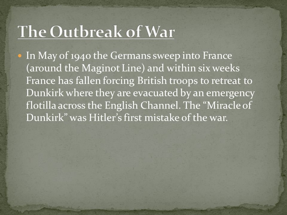 In May of 1940 the Germans sweep into France (around the Maginot Line) and within six weeks France has fallen forcing British troops to retreat to Dunkirk where they are evacuated by an emergency flotilla across the English Channel.