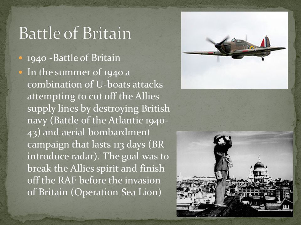 1940 -Battle of Britain In the summer of 1940 a combination of U-boats attacks attempting to cut off the Allies supply lines by destroying British navy (Battle of the Atlantic 1940- 43) and aerial bombardment campaign that lasts 113 days (BR introduce radar).