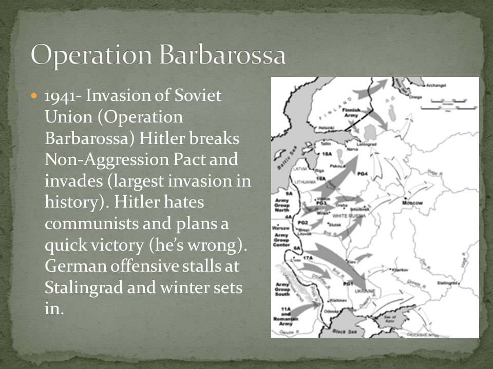 1941- Invasion of Soviet Union (Operation Barbarossa) Hitler breaks Non-Aggression Pact and invades (largest invasion in history). Hitler hates commun