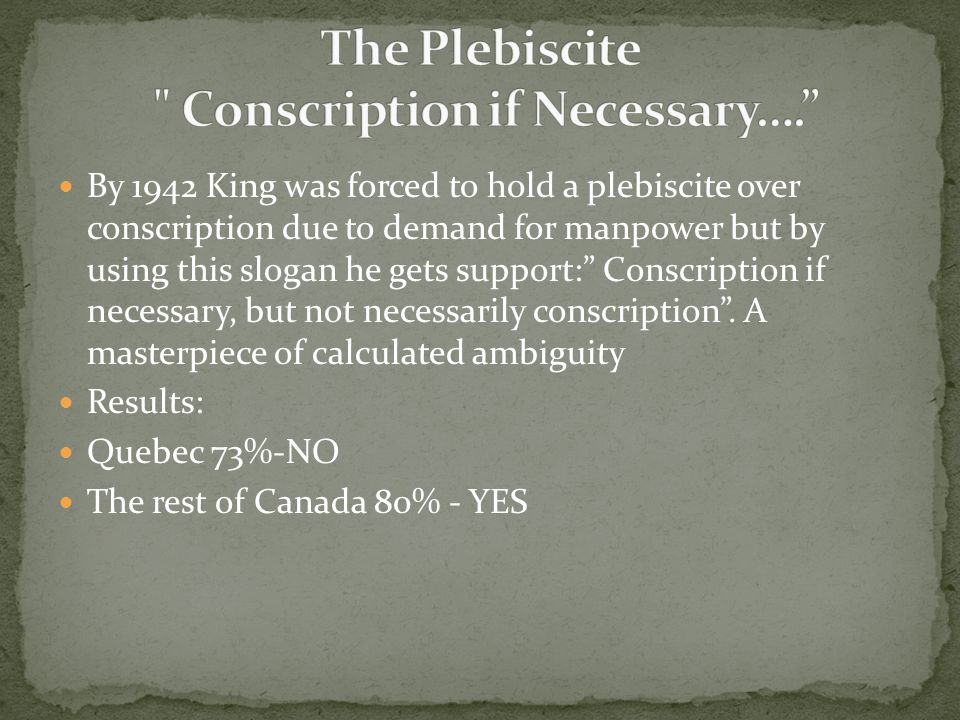 """By 1942 King was forced to hold a plebiscite over conscription due to demand for manpower but by using this slogan he gets support:"""" Conscription if n"""