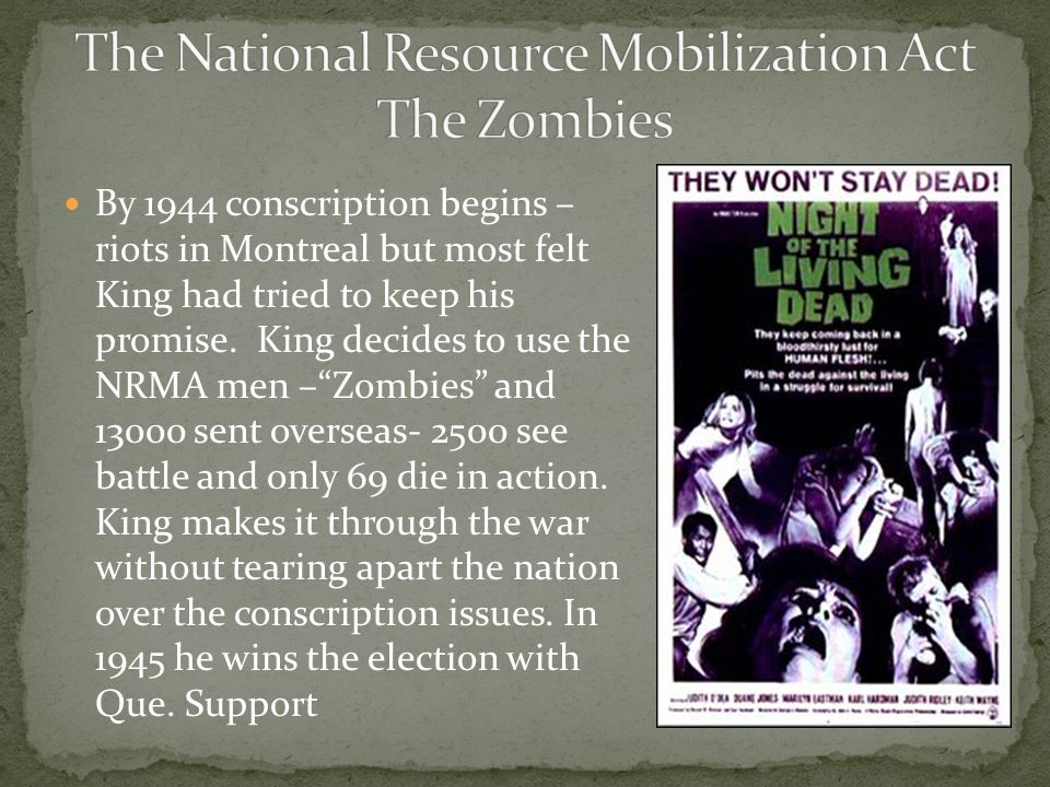 """By 1944 conscription begins – riots in Montreal but most felt King had tried to keep his promise. King decides to use the NRMA men –""""Zombies"""" and 1300"""