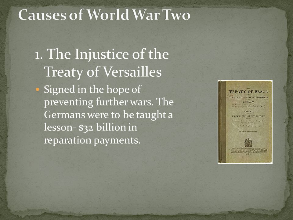 1. The Injustice of the Treaty of Versailles Signed in the hope of preventing further wars. The Germans were to be taught a lesson- $32 billion in rep