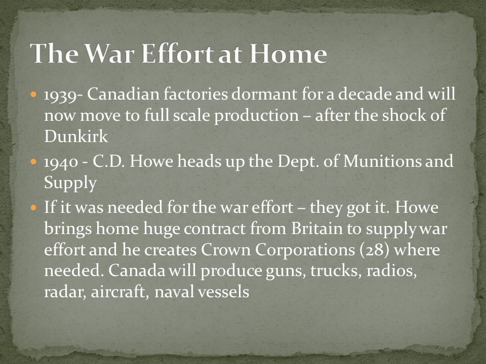 1939- Canadian factories dormant for a decade and will now move to full scale production – after the shock of Dunkirk 1940 - C.D. Howe heads up the De