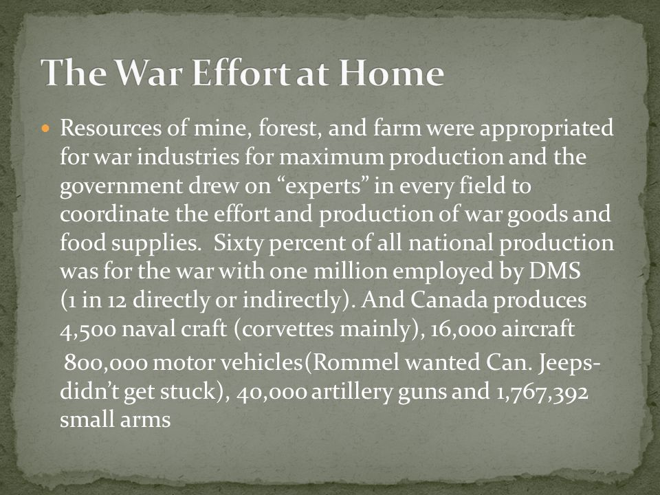 Resources of mine, forest, and farm were appropriated for war industries for maximum production and the government drew on experts in every field to coordinate the effort and production of war goods and food supplies.