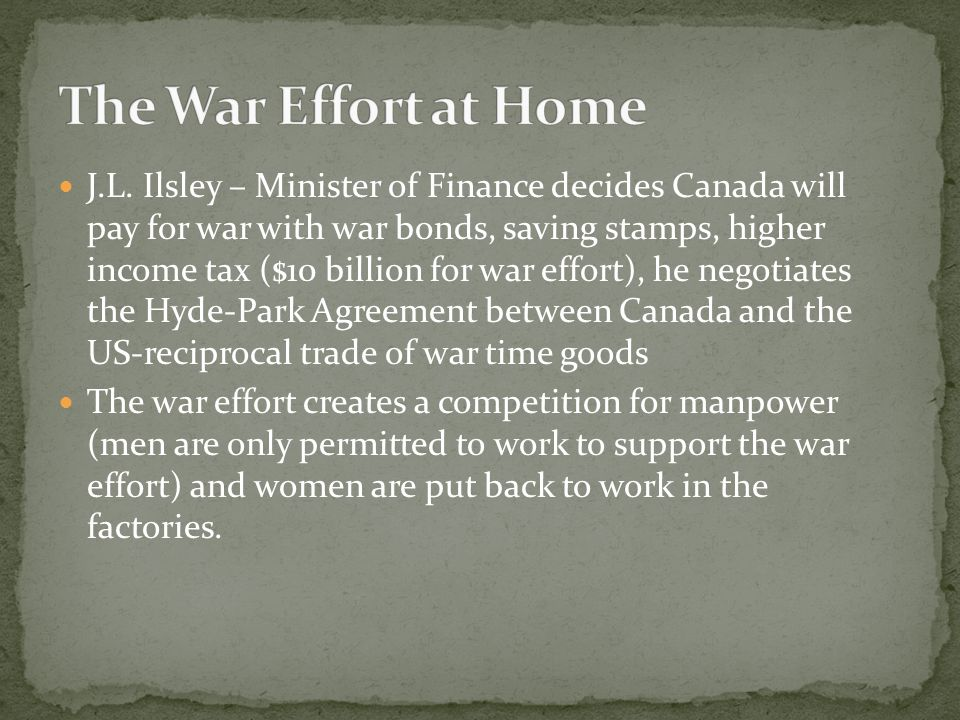 J.L. Ilsley – Minister of Finance decides Canada will pay for war with war bonds, saving stamps, higher income tax ($10 billion for war effort), he ne