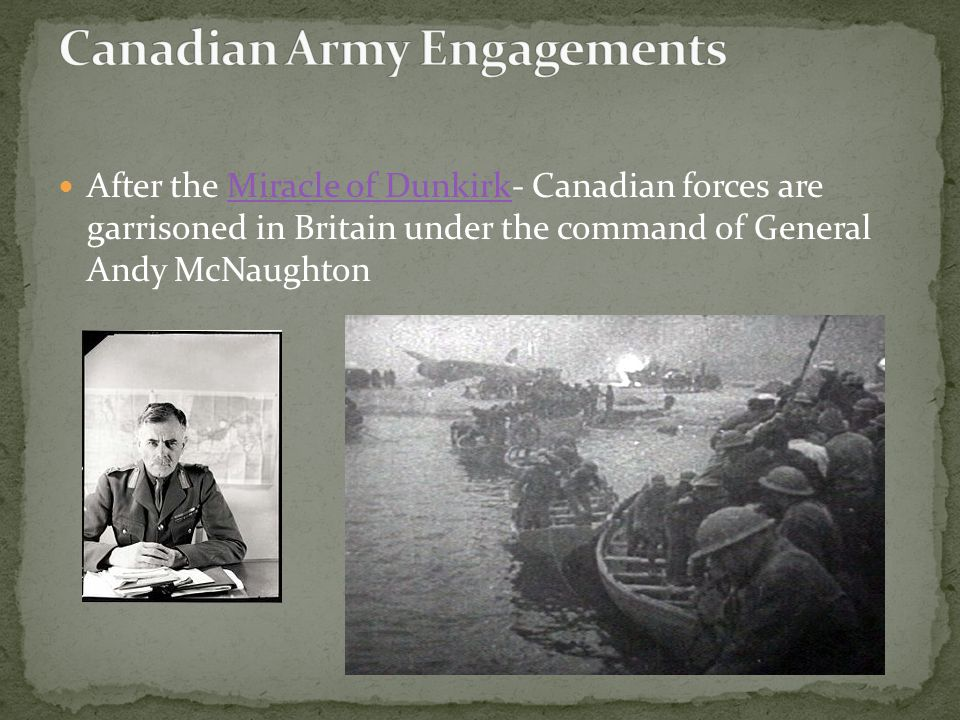 After the Miracle of Dunkirk- Canadian forces are garrisoned in Britain under the command of General Andy McNaughtonMiracle of Dunkirk