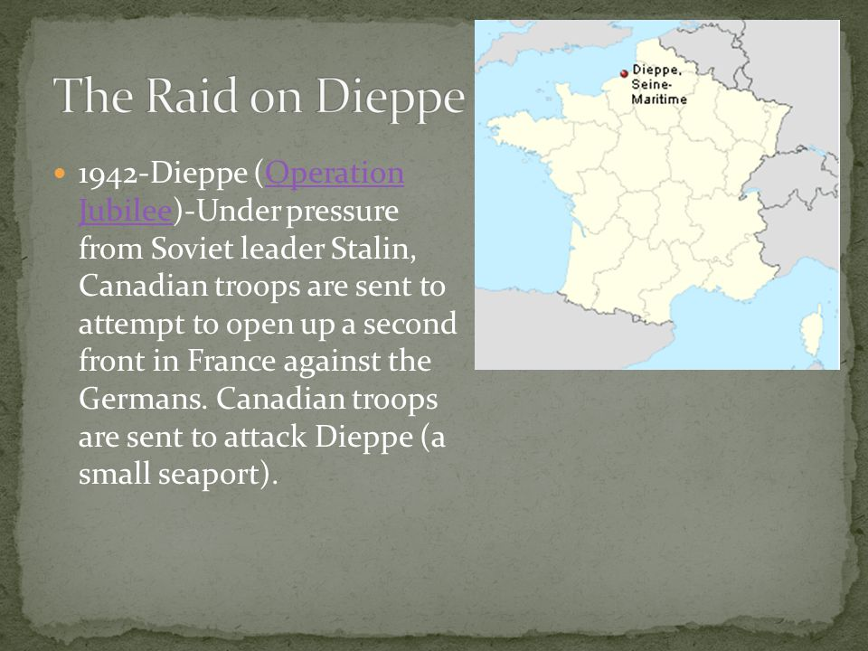 1942-Dieppe (Operation Jubilee)-Under pressure from Soviet leader Stalin, Canadian troops are sent to attempt to open up a second front in France against the Germans.