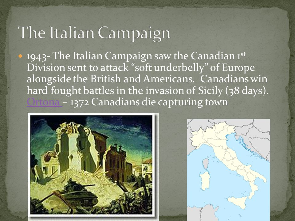 1943- The Italian Campaign saw the Canadian 1 st Division sent to attack soft underbelly of Europe alongside the British and Americans.