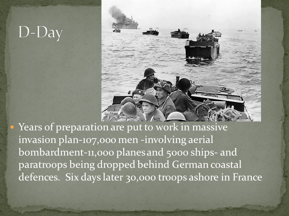 Years of preparation are put to work in massive invasion plan-107,000 men -involving aerial bombardment-11,000 planes and 5000 ships- and paratroops being dropped behind German coastal defences.