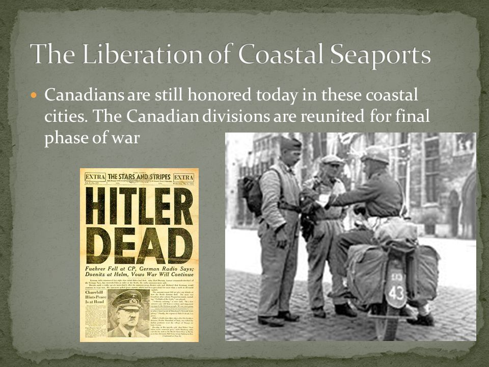 Canadians are still honored today in these coastal cities. The Canadian divisions are reunited for final phase of war