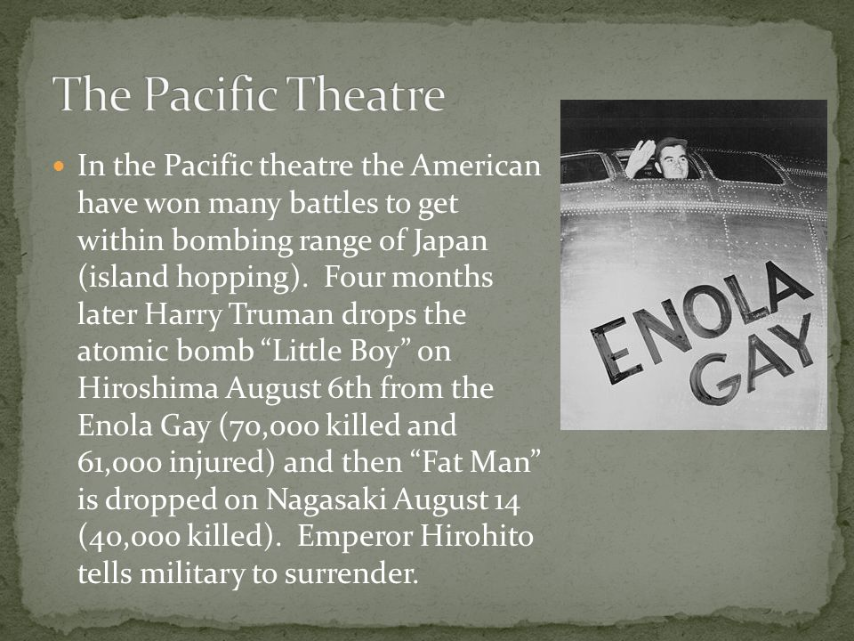 In the Pacific theatre the American have won many battles to get within bombing range of Japan (island hopping).