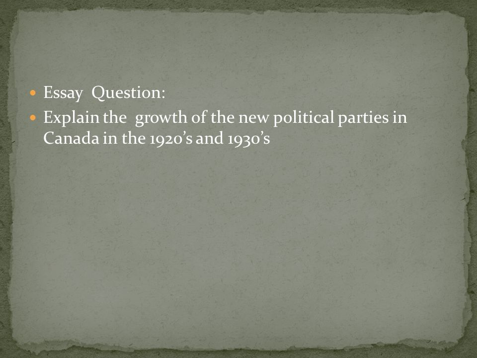 Essay Question: Explain the growth of the new political parties in Canada in the 1920's and 1930's