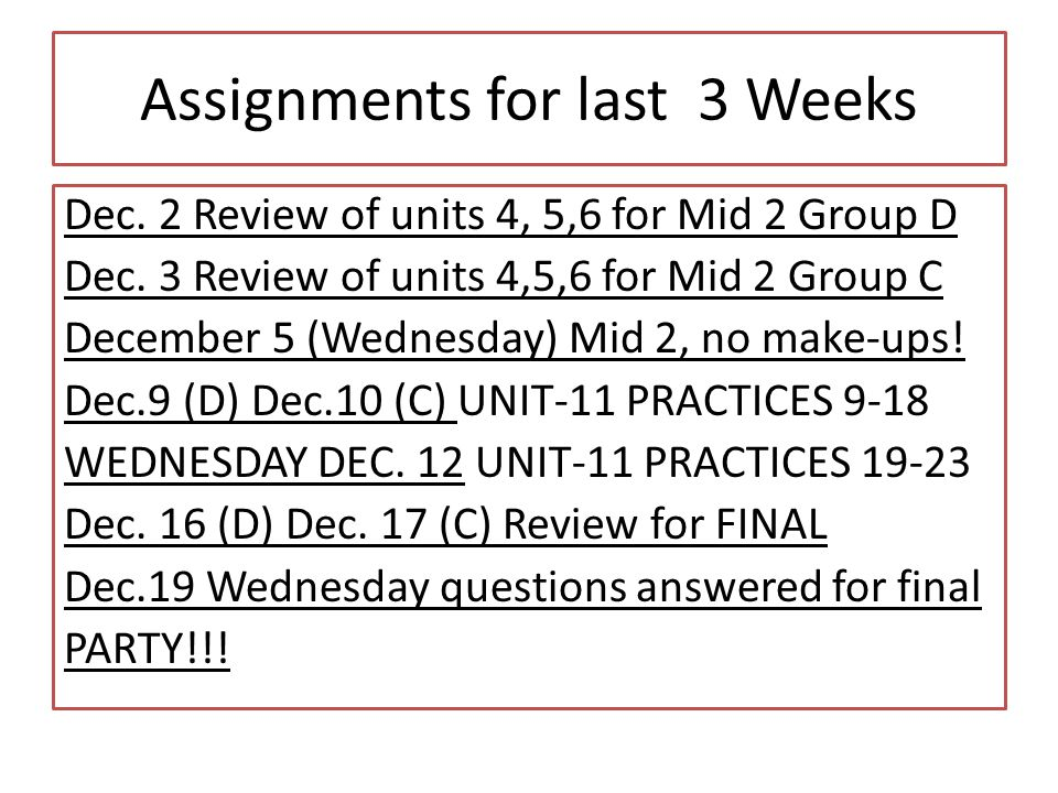 Assignments for last 3 Weeks Dec. 2 Review of units 4, 5,6 for Mid 2 Group D Dec. 3 Review of units 4,5,6 for Mid 2 Group C December 5 (Wednesday) Mid