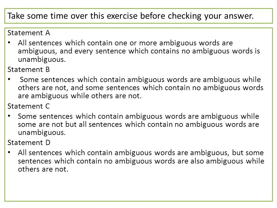 Take some time over this exercise before checking your answer. Statement A All sentences which contain one or more ambiguous words are ambiguous, and
