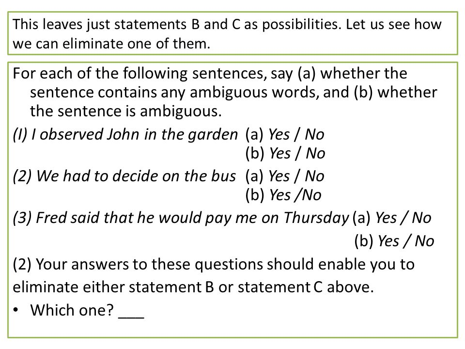 This leaves just statements B and C as possibilities. Let us see how we can eliminate one of them. For each of the following sentences, say (a) whethe