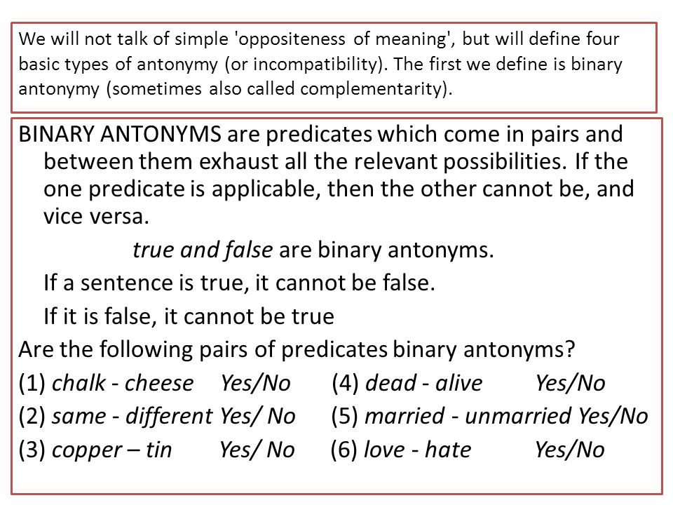 We will not talk of simple 'oppositeness of meaning', but will define four basic types of antonymy (or incompatibility). The first we define is binary