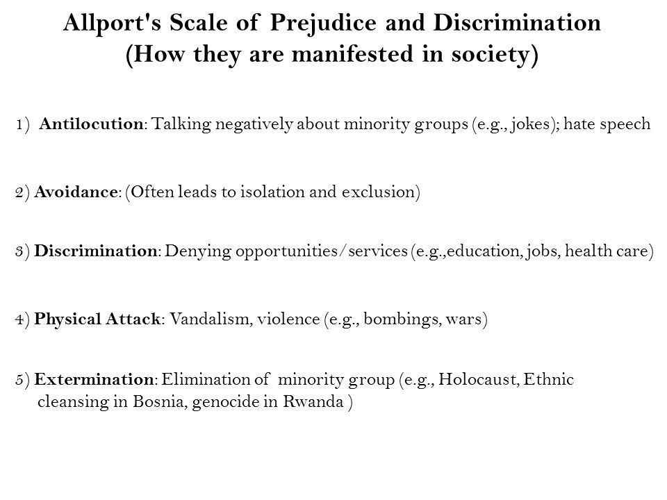 Allport s Scale of Prejudice and Discrimination (How they are manifested in society) 1) Antilocution : Talking negatively about minority groups (e.g., jokes); hate speech 2) Avoidance : (Often leads to isolation and exclusion) 3) Discrimination : Denying opportunities/services (e.g.,education, jobs, health care) 4) Physical Attack : Vandalism, violence (e.g., bombings, wars) 5) Extermination : Elimination of minority group (e.g., Holocaust, Ethnic cleansing in Bosnia, genocide in Rwanda )