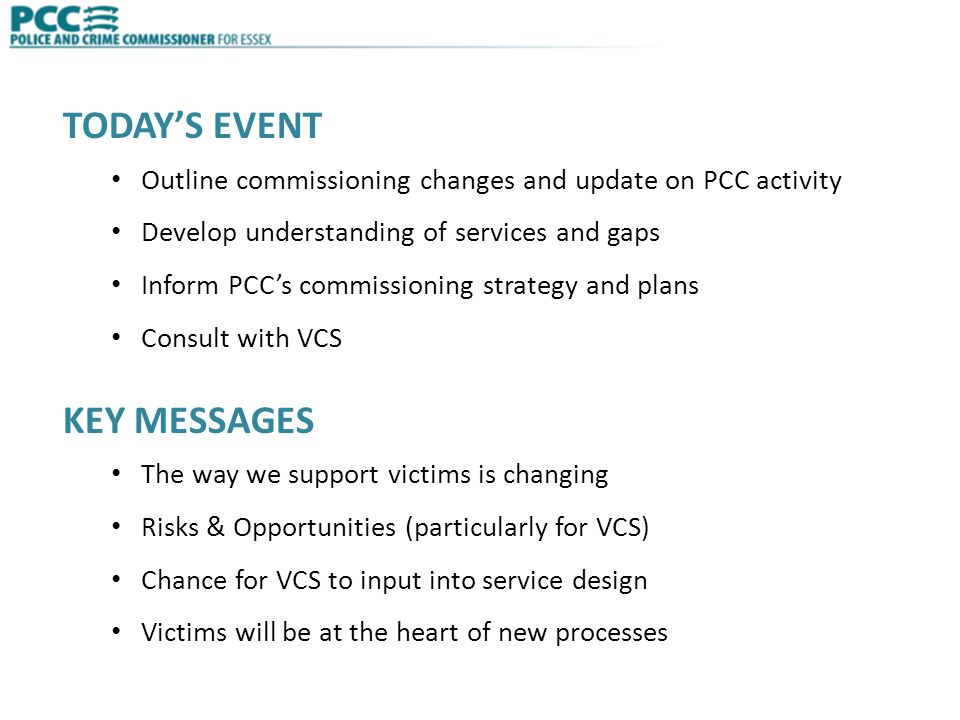 TODAY'S EVENT Outline commissioning changes and update on PCC activity Develop understanding of services and gaps Inform PCC's commissioning strategy and plans Consult with VCS KEY MESSAGES The way we support victims is changing Risks & Opportunities (particularly for VCS) Chance for VCS to input into service design Victims will be at the heart of new processes