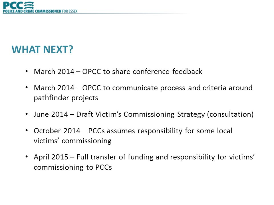 WHAT NEXT? March 2014 – OPCC to share conference feedback March 2014 – OPCC to communicate process and criteria around pathfinder projects June 2014 –