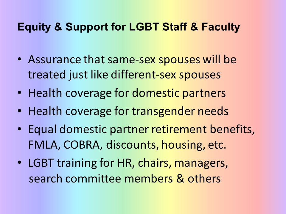 Equity & Support for LGBT Staff & Faculty Assurance that same-sex spouses will be treated just like different-sex spouses Health coverage for domestic partners Health coverage for transgender needs Equal domestic partner retirement benefits, FMLA, COBRA, discounts, housing, etc.