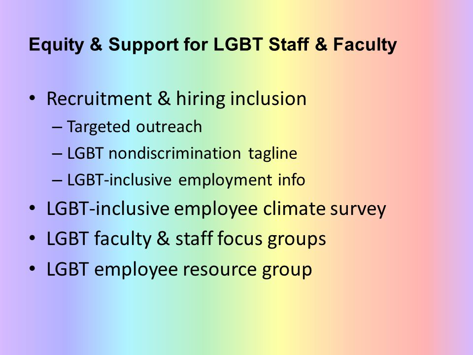 Equity & Support for LGBT Staff & Faculty Recruitment & hiring inclusion – Targeted outreach – LGBT nondiscrimination tagline – LGBT-inclusive employment info LGBT-inclusive employee climate survey LGBT faculty & staff focus groups LGBT employee resource group